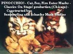 PINOCCHIO! - Cat, Fox, Fire Eater Masks - Classics On Stage! production (Chicago) - Constructed by Semmerling and Schaefer Mask Studios